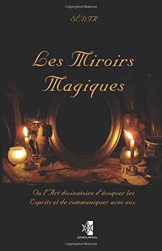 Les Miroirs Magiques: Ou l'Art divinatoire d'évoquer les Esprits et de communiquer avec eux. par Sédir