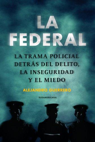 La federal: La trampa policial detrás del delito, la inseguridad y el miedo por ALEJANDRO GUERRERO