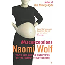 Misconceptions: Truth, Lies and the Unexpected on the Journey to Motherhood by Naomi Wolf (2002-10-03)