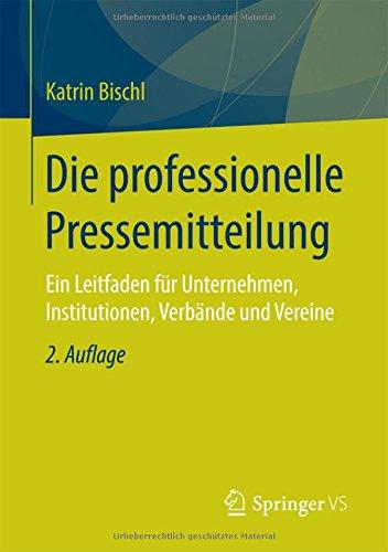 Die professionelle Pressemitteilung: Ein Leitfaden für Unternehmen, Institutionen, Verbände und Vereine