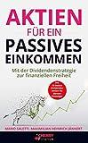 Aktien für ein passives Einkommen: Mit der Dividendenstrategie zur finanziellen Freiheit + die 10 besten Dividenden Aktien für Börsen-Einsteiger (Geldanlage, Immobilien und Aktien für Einsteiger 6)