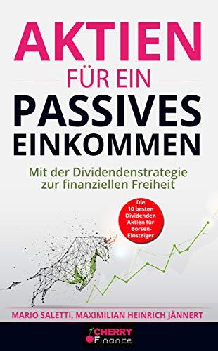 Aktien für ein passives Einkommen: Mit der Dividendenstrategie zur finanziellen Freiheit + die 10 besten Dividenden Aktien für Börsen-Einsteiger