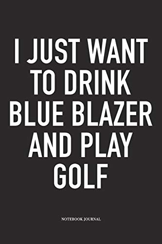 I Just Want To Drink Blue Blazer And Play Golf: A 6x9 Inch Matte Softcover Diary Notebook With 120 Blank Lined Pages And A Funny Golfing Cover Slogan (Blazer Golf)
