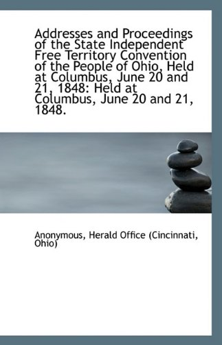 Addresses and Proceedings of the State Independent Free Territory Convention of the People of Ohio,
