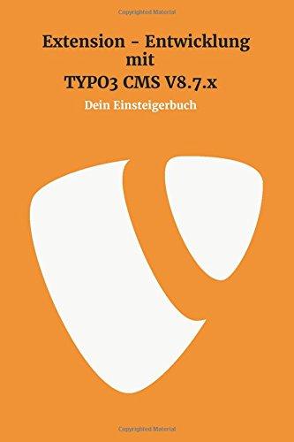 Extensionentwicklung mit Typo3 CMS V8.7.x: Dein Einsteigerbuch