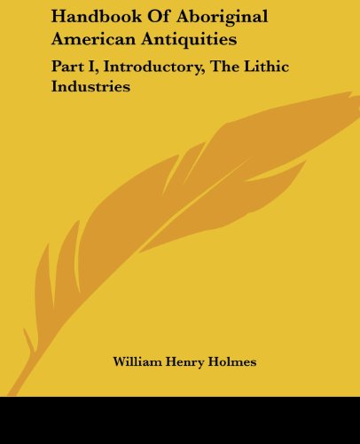 Handbook of Aboriginal American Antiquities: Part I, Introductory, the Lithic Industries