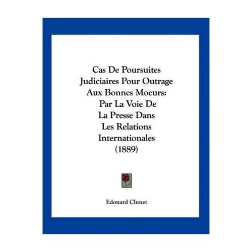 Cas de Poursuites Judiciaires Pour Outrage Aux Bonnes Moeurs: Par La Voie de La Presse Dans Les Relations Internationales (1889) (Paperback)(French) - Common
