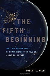 The Fifth Beginning: What Six Million Years of Human History Can Tell Us about Our Future by Robert L. Kelly (2016-11-15)