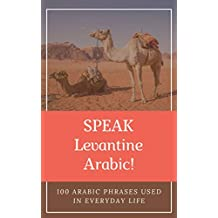 Speak Levantine Arabic! 100 Arabic Phrases Used in Everyday Life: Levantine Arabic Phrasebook for Beginners, Learn Most Common Phrases and Start Speaking Arabic (English Edition)