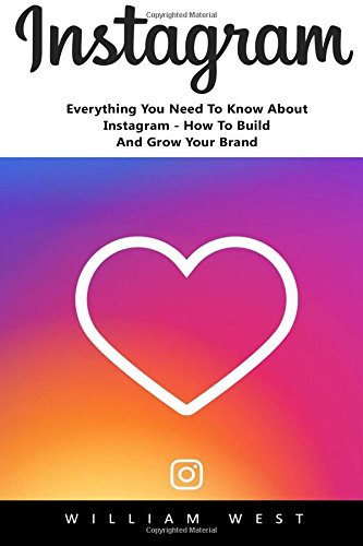 Instagram: Everything You Need To Know About Instagram - How To Build And Grow Your Brand! (Instagram, Social Media Marketing, Instagram Rapid Growth)
