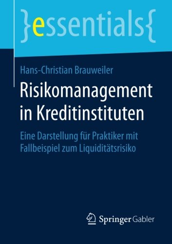 Risikomanagement in Kreditinstituten: Eine Darstellung für Praktiker mit Fallbeispiel zum Liquiditätsrisiko (essentials)