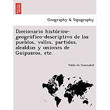 Diccionario histórico-geográfico-descriptivo de los pueblos, valles, partidos, alcaldias y uniones de Guipuzcoa, etc.