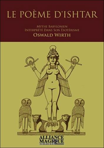 Le Poème d'Ishtar, Mythe Babylonien interprété dans son ésotérisme par Oswald Wirth par Oswald Wirth