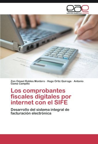 Los comprobantes fiscales digitales por internet con el SIFE: Desarrollo del sistema integral de facturación electrónica