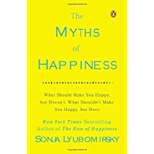 The Myths of Happiness: What Should Make You Happy, but Doesn't, What Shouldn't Make You Happy, but Does.