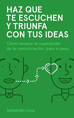 Haz que te escuchen y triunfa con tus ideas: Cómo desatar el superpoder de la comunicación, paso a paso