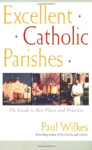 Excellent Catholic Parishes: The Guide to Best Places and Practices by Paul Wilkes (1-Jan-2000) Paperback