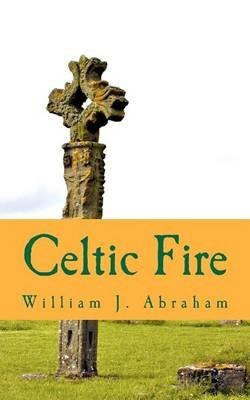 [(Celtic Fire : Evangelism in the Wisdom and Power of the Spirit)] [By (author) Teaches Philosophy and Theology and Is Albert Cook Outler Professor of Wesley Studies Perkins School of Theology William J Abraham] published on (March, 2012)