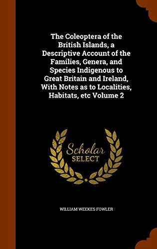 The Coleoptera of the British Islands, a Descriptive Account of the Families, Genera, and Species Indigenous to Great Britain and Ireland, With Notes as to Localities, Habitats, etc Volume 2