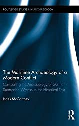 The Maritime Archaeology of a Modern Conflict: Comparing the Archaeology of German Submarine Wrecks to the Historical Text (Routledge Studies in Archaeology)