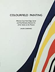 Colourfield Painting: Minimal, Cool, Hard Edge, Serial and Post-Painterly Abstract Art of the Sixties to the Present (Painters)