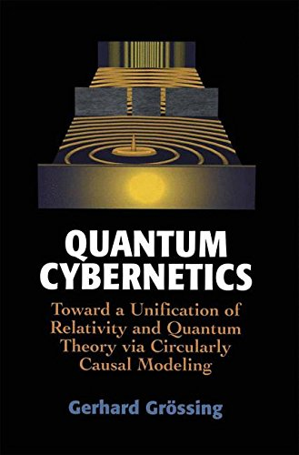 Quantum cybernetics. : Toward a Unification of Relativity and Quantum Theory via Circularly Causal Modeling par Gerhard Grossing