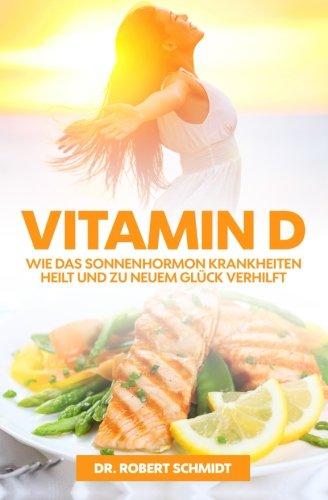 Vitamin D: Wie das Sonnenhormon Krankheiten heilt und zu neuem Glück verhilft - Das Wundervitamin für mehr Lebensfreude, Gesundheit und Wohlbefinden