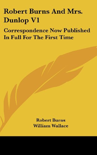Robert Burns and Mrs. Dunlop V1: Correspondence Now Published in Full for the First Time