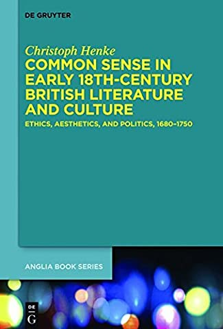 Common Sense in Early 18th-Century British Literature and Culture: Ethics, Aesthetics, and Politics, 1680–1750 (Buchreihe der Anglia / Anglia Book Series, Band 46)