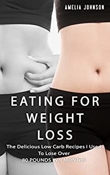 Eating For Weight Loss: The Delicious Low Carb Recipes I Used To Lose Over 80 pounds in 9 Months (English Edition) von [Johnson, Amelia]