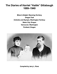 The Diaries of Harriet Hattie Dillabaugh 1889-1940: Miner's Delight, Wyoming Territory; Oregon Trail; Chehalis and Olympia, Washington Territory; ... Vancouver, Washington; Portland, Oregon by Jerry L Ross (2015-03-26)