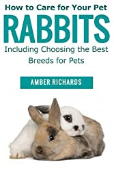 How to Care for Your Pet Rabbits: Including Choosing the Best Breeds for Pets by Amber Richards (2014-11-23)