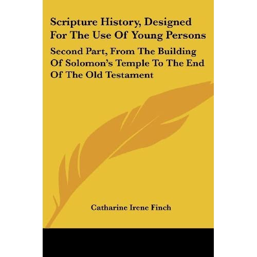 Scripture History, Designed for the Use of Young Persons: Second Part, from the Building of Solomon's Temple to the End of the Old Testament by Catharine Ire Finch (2007-06-01)