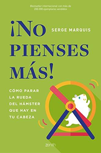 ¡No pienses más!: Cómo parar la rueda del hámster que hay en tu cabeza por Serge Marquis