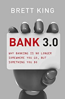 Bank 3.0: Why banking is no longer somewhere you go, but something you do von [King, Brett]