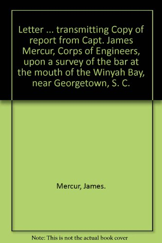 Letter ... transmitting Copy of report from Capt. James Mercur, Corps of Engineers, upon a survey of the bar at the mouth of the Winyah Bay, near Georgetown, S. C. Winyah Bay