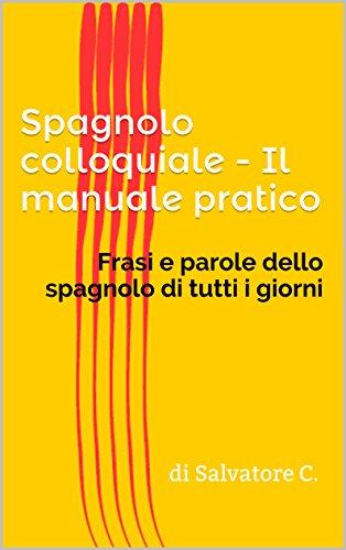 Spagnolo colloquiale - Il manuale pratico: Frasi e parole dello spagnolo di tutti i giorni