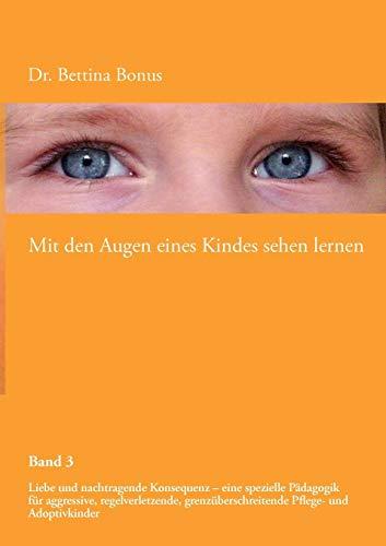 Mit den Augen eines Kindes sehen lernen - Band 3: Liebe und nachtragende Konsequenz - eine spezielle Pädagogik für aggressive, regelverletzende, grenzüberschreitende Pflege- und Adoptivkinder