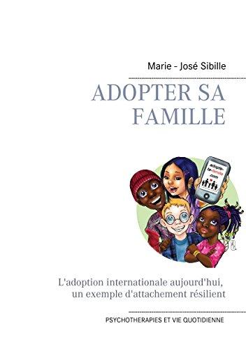 Adopter sa famille: L'adoption internationale aujourd'hui : un exemple d'attachement résilient (Psychothérapies et vie quotidienne t. 1) par Marie - José Sibille
