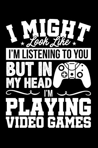 I Might Look Like I'm Listening to You But In My Head I'm Playing Video Games: Lined Journal Notebook for Video Gamers, Gaming Fans, Players