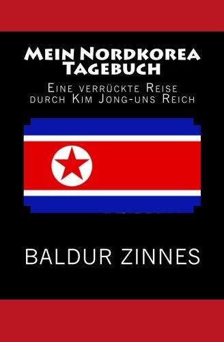 Mein Nordkorea Tagebuch: Eine verrückte Reise durch Kim Jong-uns Reich