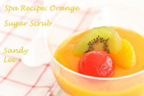Spa Recipe: Orange Sugar Scrub (English Edition) - Spa Sugar Scrub