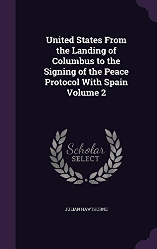 United States From the Landing of Columbus to the Signing of the Peace Protocol With Spain Volume 2