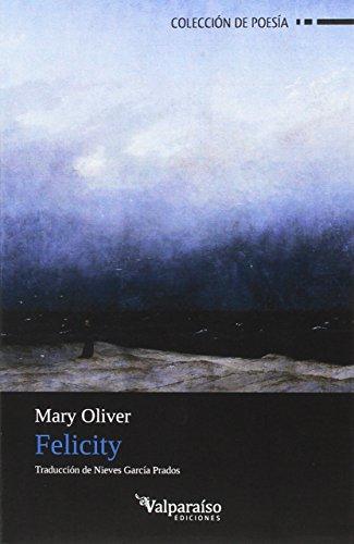 Felicity (Colección Valparaíso de Poesía) por Mary (10 de septiembre de 1935, Maple Heights, Ohio, Estados Unidos) Oliver