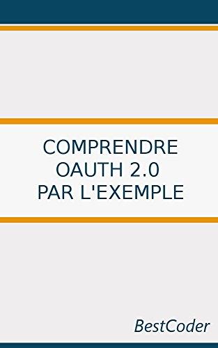 Comprendre OAuth 2.0 par l'exemple: Comprendre les rôles et mécanismes en jeu durant le processus d'autorisation par BestCoder