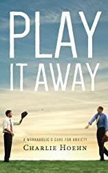 Play It Away: A Workaholic's Cure for Anxiety by Charlie Hoehn (7-Feb-2014) Paperback