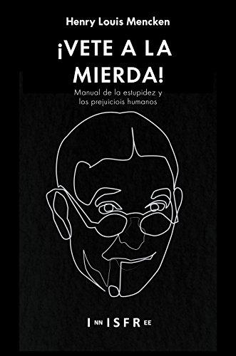 ¡VETE A LA MIERDA!: Manual de la estupidez y los prejuicios humanos por Henry Louis Mencken