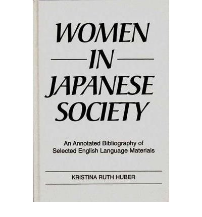 By Kristina R Huber ; Kathryn Sparling ( Author ) [ Women in Japanese Society: An Annotated Bibliography of Selected English Language Materials Bibliographies and Indexes in Gerontology By Sep-1992 Hardcover