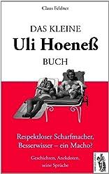 Das kleine Uli-Hoeneß-Buch: Respektloser Scharfmacher, Besserwisser-ein Macho? Geschichten, Anekdoten, seine Sprüche