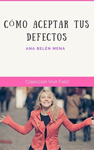 Como Aceptar Tus Defectos (Vivir Feliz nº 6) por Ana Belén Mena